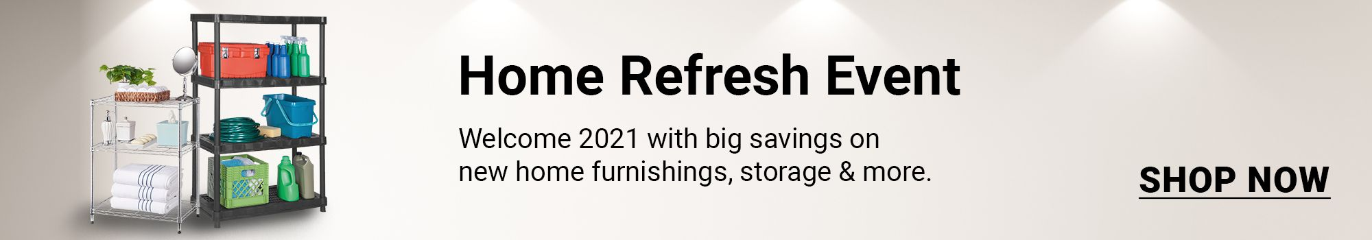 Home refresh event. Smart storage solutions and more for 2021. Click to shop now