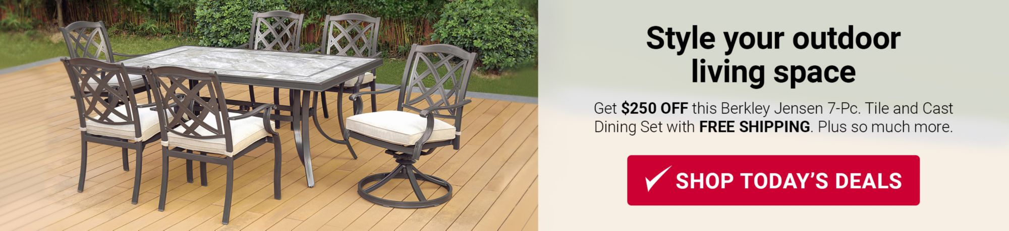 Style your outdoor living space. Get $250 OFF this Berkley Jensen 7 piece Tile and Cast Dining Set with FREE SHIPPING. Plus so much more. Click here to shop today's deals.
