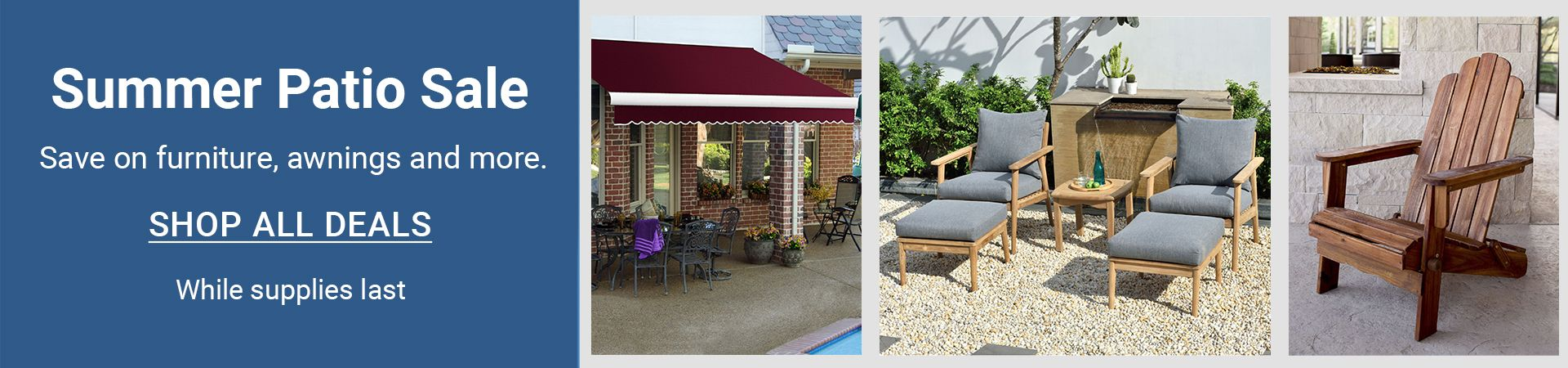 Summer patio sale. Save on furniture, awnings, and more. While supplies last. shop all deals.