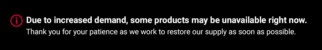 Due to increased demand, some products may be unavailable right now. Thank you for your patience as we work to restore our supply as soon as possible.