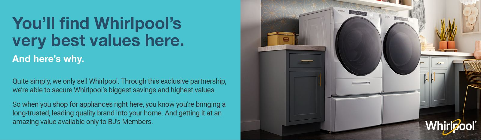 You'll find Whirlpool's very best values here. And here's why. Quite simply, we only sell Whirlpool. Through this exclusive partnership, we're able to secure Whirlpool's biggest savings and highest values.
