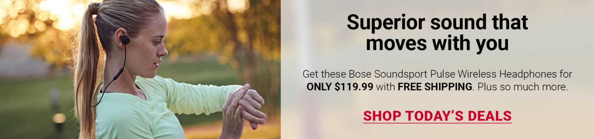Superior sound that moves with you. Get these Bose Soundsport Pulse Wireless Headphones for ONLY $119.99 with FREE SHIPPING. Plus so much more. Click here to Shop Today's Deals.