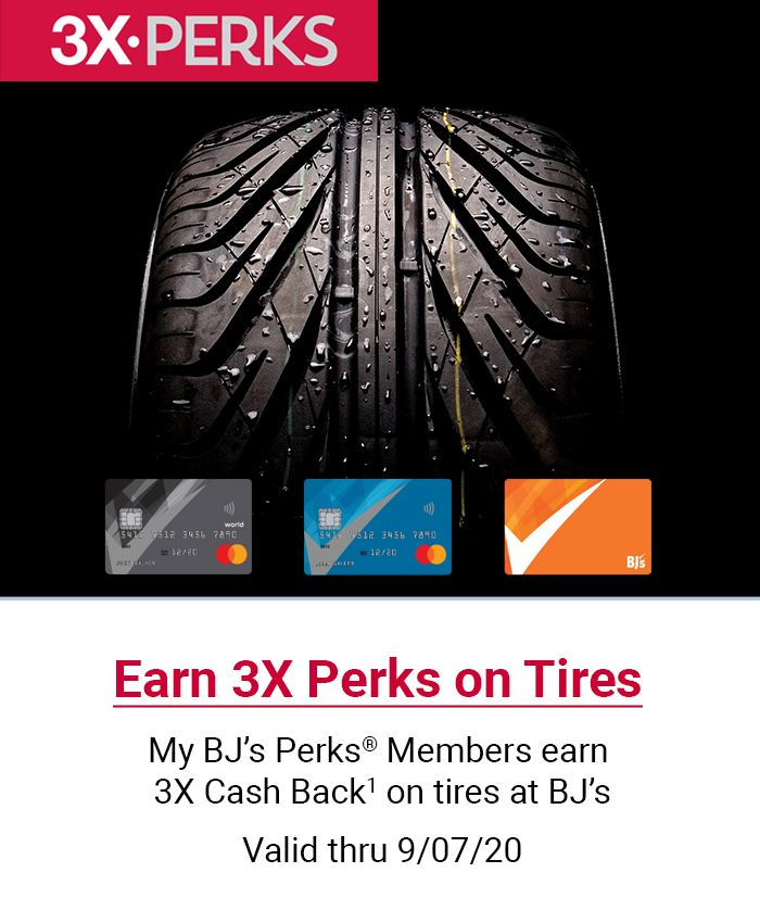 Earn 3X Perks on Tires. My BJ's Perks® Members earn 3X Cash Back1 on tires at BJ's. Valid thru 9/07/20