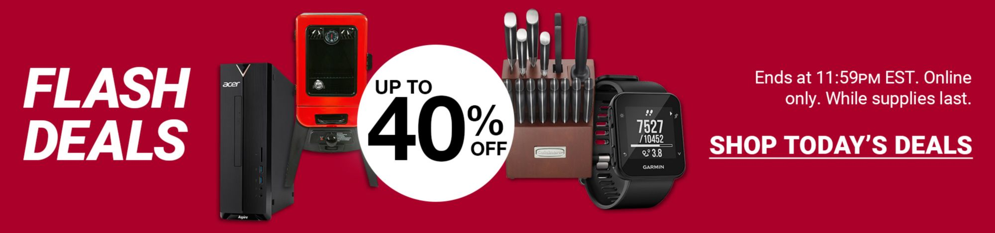 Flash Deals. Up to 40 percent off a variety of products. Click here to shop now. Ends at 11:59 PM EST. Online only. While supplies last.