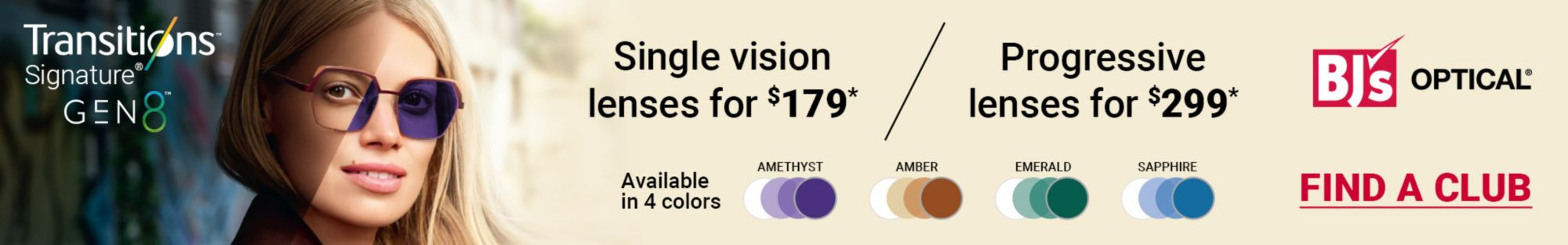 BJ's Optical. Single vision lenses for 179 dollars*. Progressive lenses for 299 dollars*. Available in 4 colors. Find a club