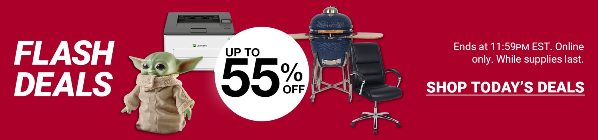 Flash Deals. Up to 55 percent off a variety of products. Click here to shop now. Ends at 11:59 PM EST. Online only. While supplies last.