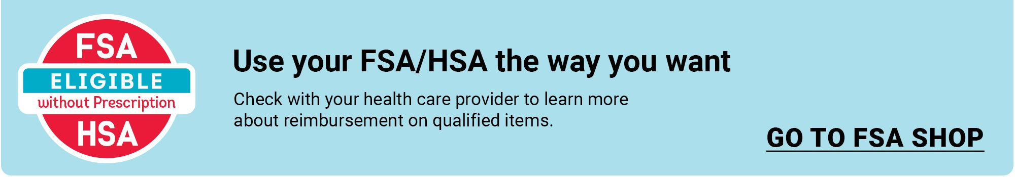 Use your FSA/HSA the way you want. Check with your health care provider to learen more about reimbursement on qualified items. Click to go to FSA Shop.