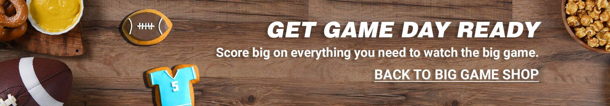 Get Game day ready. Score big on everything you need to watch the big game. Click to go back to Big Game Shop