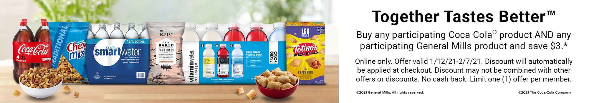 Together Tastes Better. Buy any participating Coca-Cola product AND any participating General Mills product and save $3.* Online only. Offer valid 1/12/21 to 2/7/21. Discount will automatically be applied at checkout. Discount may not be combined with other offers or discounts. No cash back. Limit one offer per member.