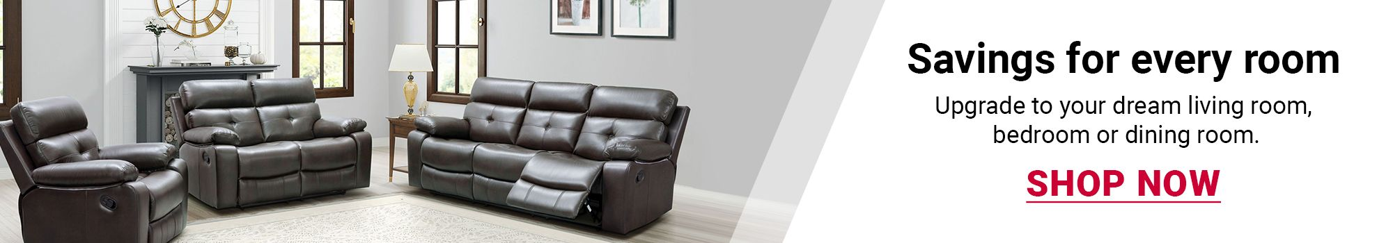 Savings for every room. Upgrade to your dream living room, bedroom or dining room. Click to Shop Now.