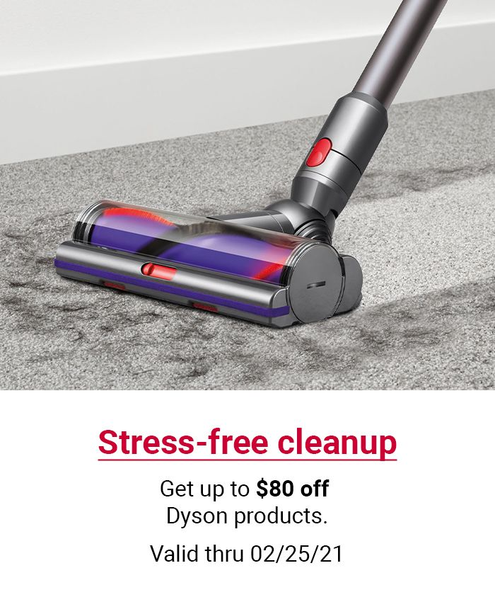 Stress free cleanup. Get up to $80 off Dyson products. Valid through 02/25/21. SHOP Now.
