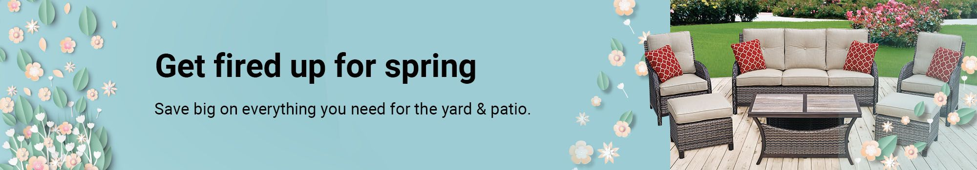 Get fired up for spring. Save big on everything you need for the yard & patio.