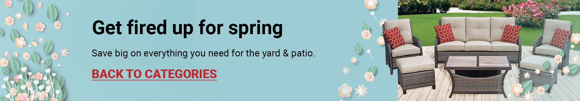 Get fired up for spring. Save big on everything you need for the yard & patio. Click to go back to Categories
