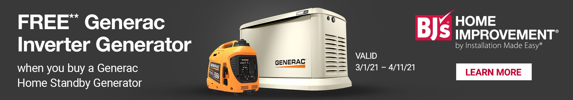 FREE** Generac Inverter Generator when you buy a Generac Home Stanby Generator. Valid 3/1/21 - 4/11/21. BJ's Home Improvement by Installation Made Easy. Click here to learn more.