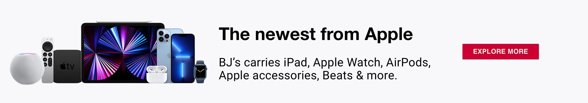 The newest from Apple. BJ's carries iPad, Apple Watch, AirPods, Apple accessories, Beats & more. Click to shop all
