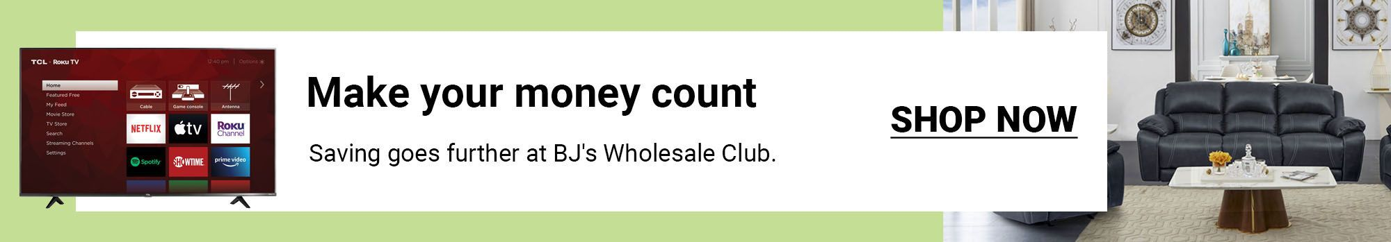 Make your money count. Saving goes further at BJ's Wholesale Club. Click to shop now.
