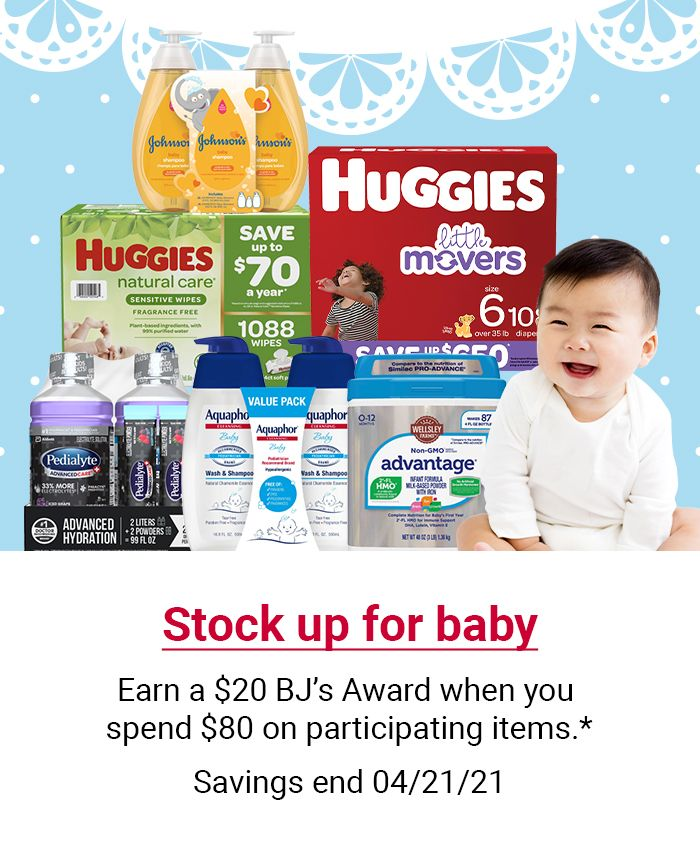 Stock up for baby. Earn a $20 BJ's Award when you spend $80 on participating items. Click here to shop now. Valid through 4/21/21
