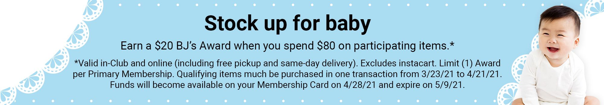 Stock up for baby. Earn a $20 BJ's Award when you spend $80 on participating items. Valid in Club and online, including free pickup and same day delivery. Excludes instacart. Limit 1 Award per Primary Membership. Qualifying items much be purchased in one transaction from 3/23/21 to 4/21/21. Funds will become available on your Membership Card on 4/28/21 and expire on 5/9/21.