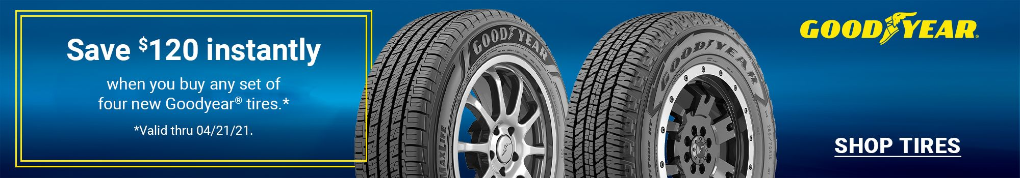 Save $80 instantly when you buy any set of four new Goodyear passenger or light truck Tires. Click to SHOP TIRES. Valid through 04/07/21.