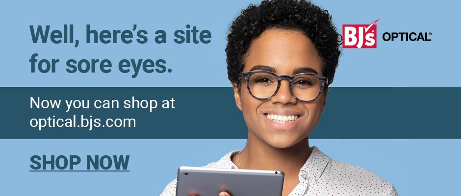 Well, here's a site for sore eyes. Now you can shop at optical.bjs.com. Click here to shop now.