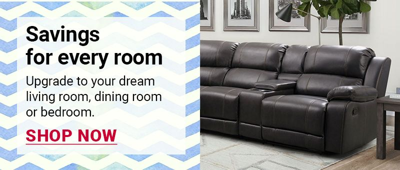 Savings for every room. Upgrade to your dream living room, dining room or bedroom. Click to shop all.