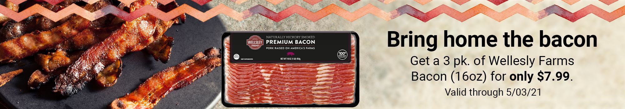 Bring home the bacon. Get a 3 pack of Wellesly Farms Bacon 16oz for only $7.99. Valid through 5/03/21