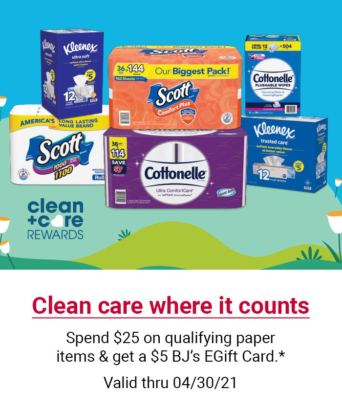 Clean care where it counts. Sprend $25 on qualifying paper items and get a $5 BJ's gift card. Valid through 4/30/21