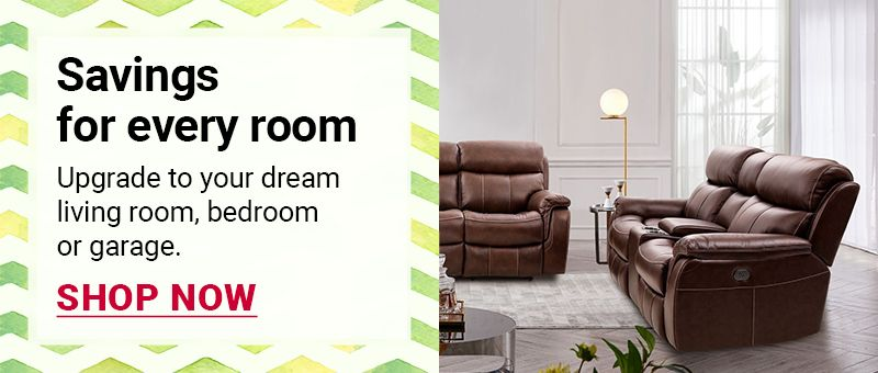 Savings for every room. Upgrade to your dream living room, bedroom or garage. Click to shop all.