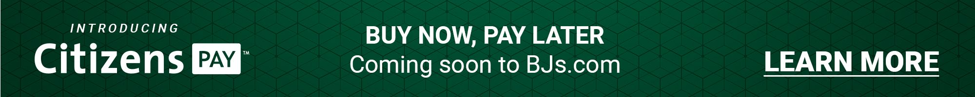 Introducing Citizens Pay. Buy now, pay later, coming soon to BJs.com. Click to learn more.