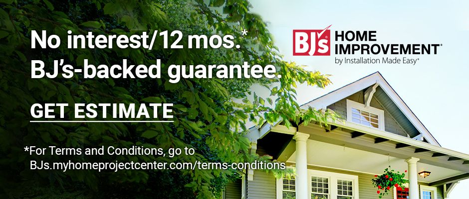 BJ's Home Improvement. No interest for 12 months. Click here to get estimate. For terms and conditions, go to BJs.myhomeprojectcenter.com/terms-conditions.