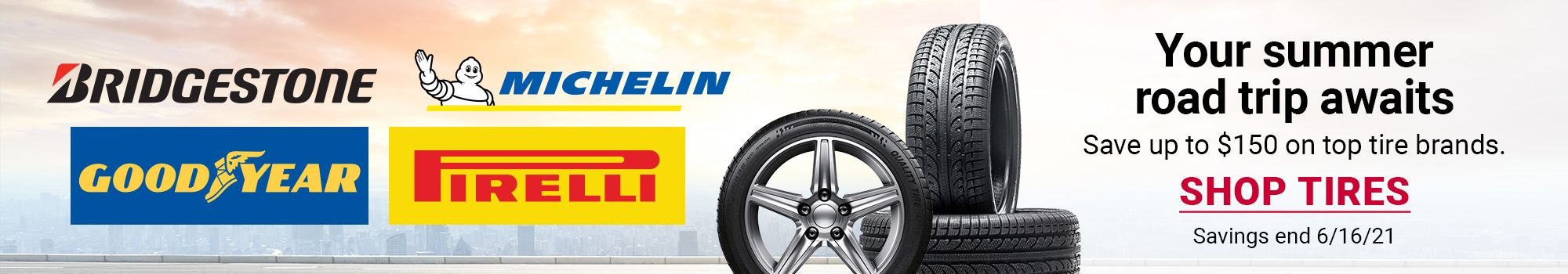 Your summer road trip awaits. Save up to $150 on top tire brands. Click to SHOP TIRES. Savings end 5/26/21.
