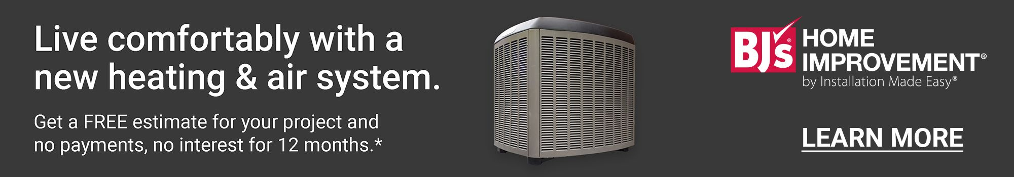 BJ's Home Improvement. Live comfortably with a new heating and air system. Get a FREE estimate for your project and no payments, no interest for 12 months. Click to Learn More.