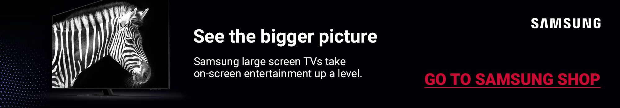 Samsung large screen TVs take on-screen entertainment up a level. Click here to go to Samsung Shop