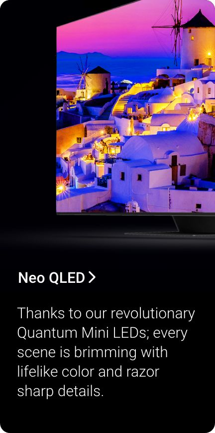 Shop Neo QLED. Thanks to our revolutionary Quantum Mini LEDs, every scene is brimming with lifelike color and razor sharp details