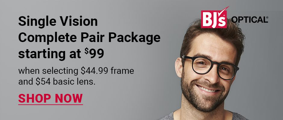 BJ's Optical. Single vision complete pair package starting at $99 when selecting $44.99 frame and $54 basic lens. Click to shop now.