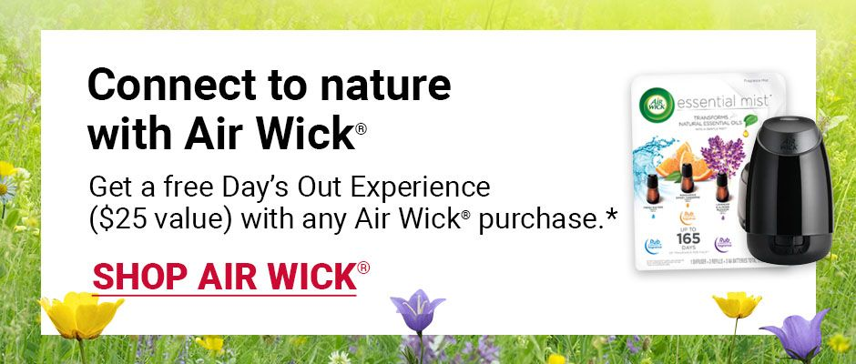 Connect to nature with Air Wick. Get a free Day's Out Experience, $25 value, with any air wick purchase. Click to shop air wick.