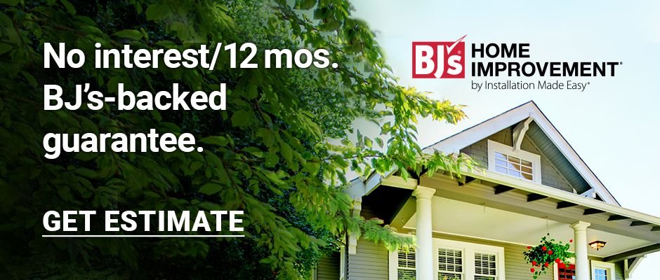 BJ's Home Improvement. No interest for 12 months. BJ's backed guarantee. Click here to get estimate.
