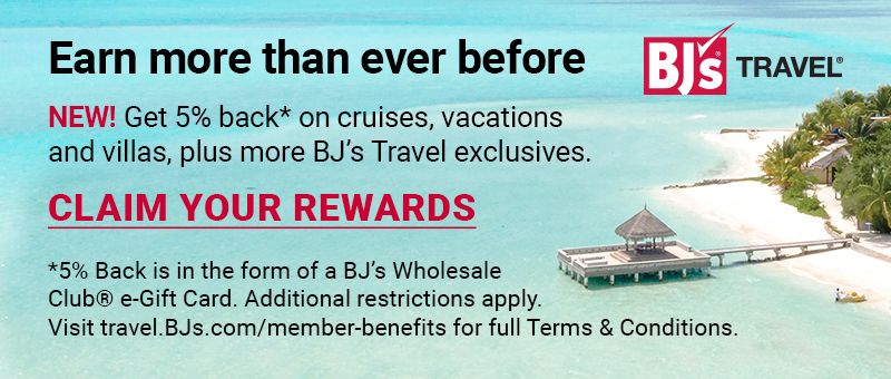BJ's Travel. Earn more than ever before. NEW. Get 5 percent back on cruises, vacations, and villas, plus more BJ's travel exclusives. Click to claim your rewards.