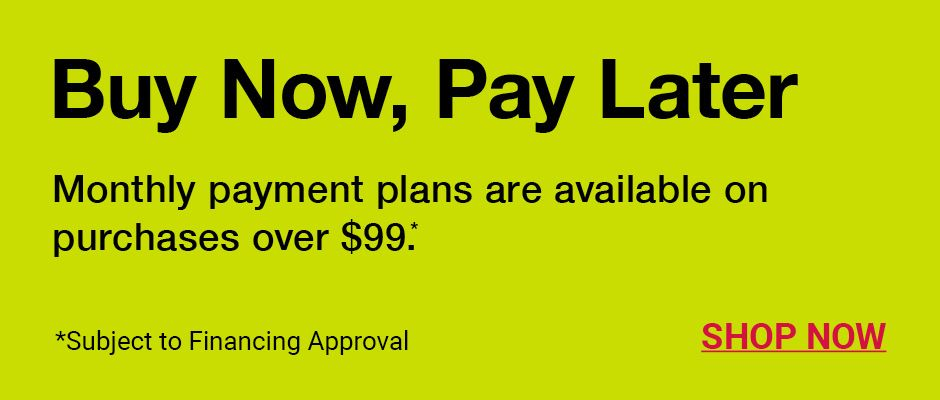 Buy Now Pay Later. Monthly payment plans are available on purchases over $99. Available with Citizens Pay. Subject to financing approval. Click to shop now.