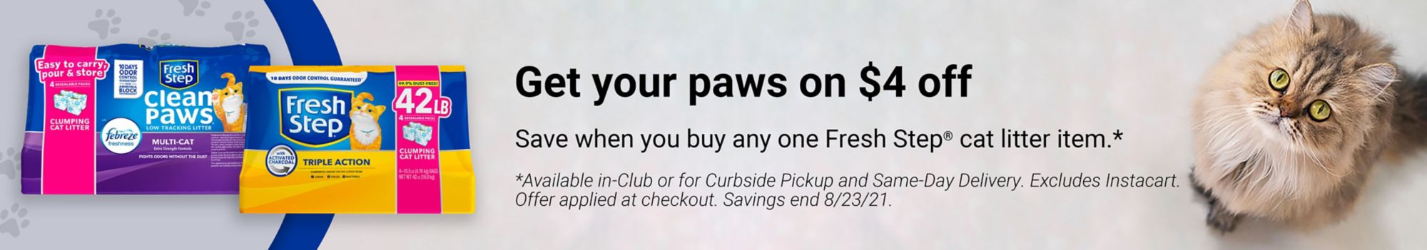 Get your paws on $4 off. Save when you buy any one Fresh Step cat litter item. Available in-Club or for Curbside Pickup and Same-Day Delivery. Excludes Instacart.  Offer applied at checkout. Savings end 8/23/21.
