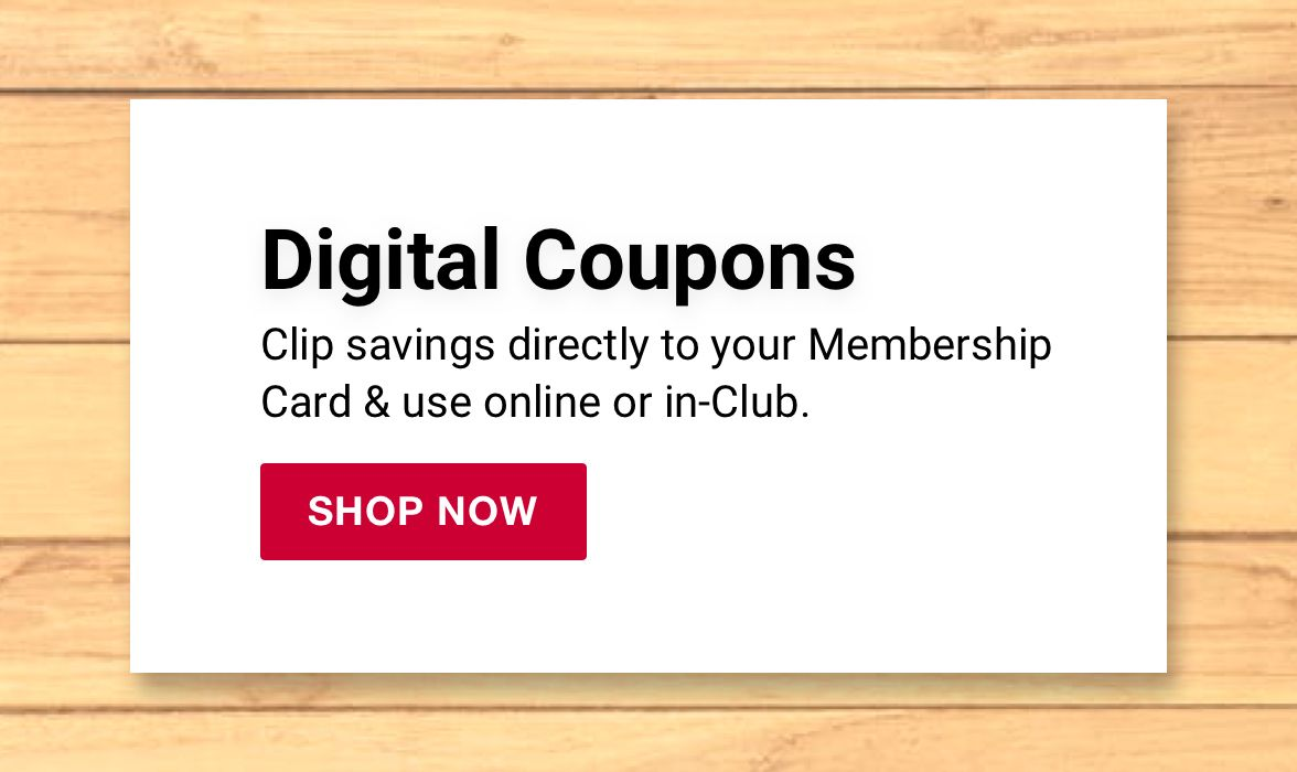 Digital coupons. Clip savings directly to your membershop card and use online or in-club. Click to shop now.