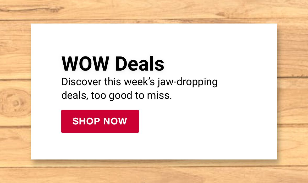 WOW deals. Discover this week's jaw-dropping deals, too good to miss. Click to shop