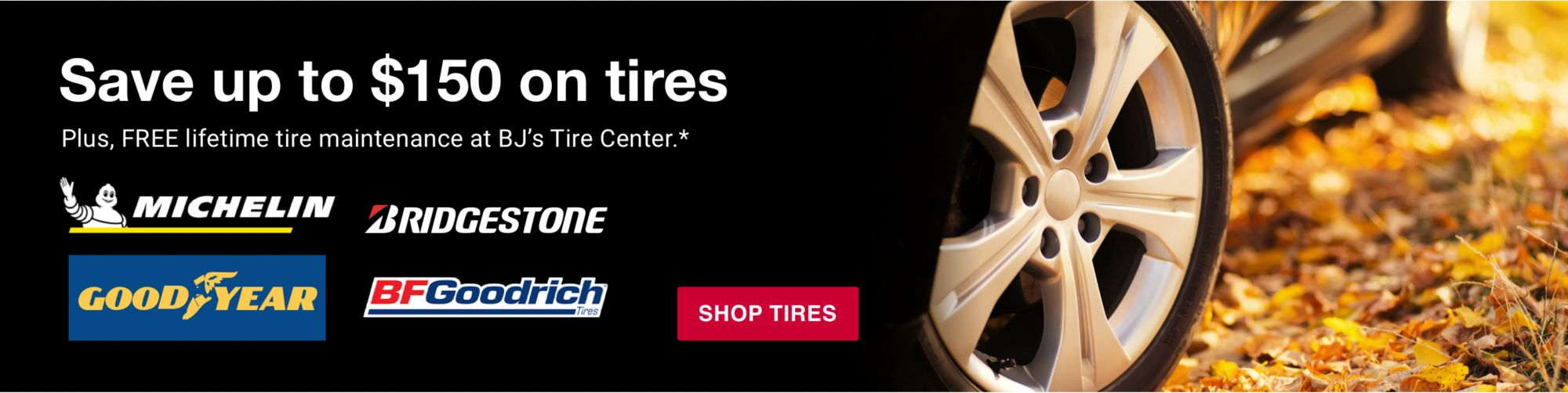 Save up to $150 on tires. Plus, BJ's Perks Members earn cash back for purchasing top tire brands. Click to shop now.