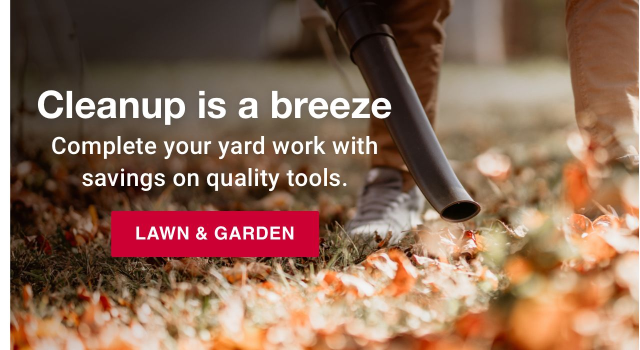 Cleanup is a breeze. Complete your yard work with savings on quality tools. Shop lawn and garden