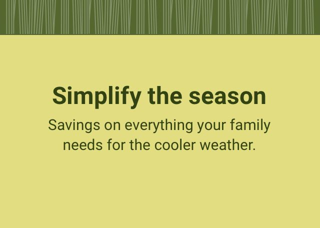 Simplify the season. Savings on everything your family needs for the cooler weather.