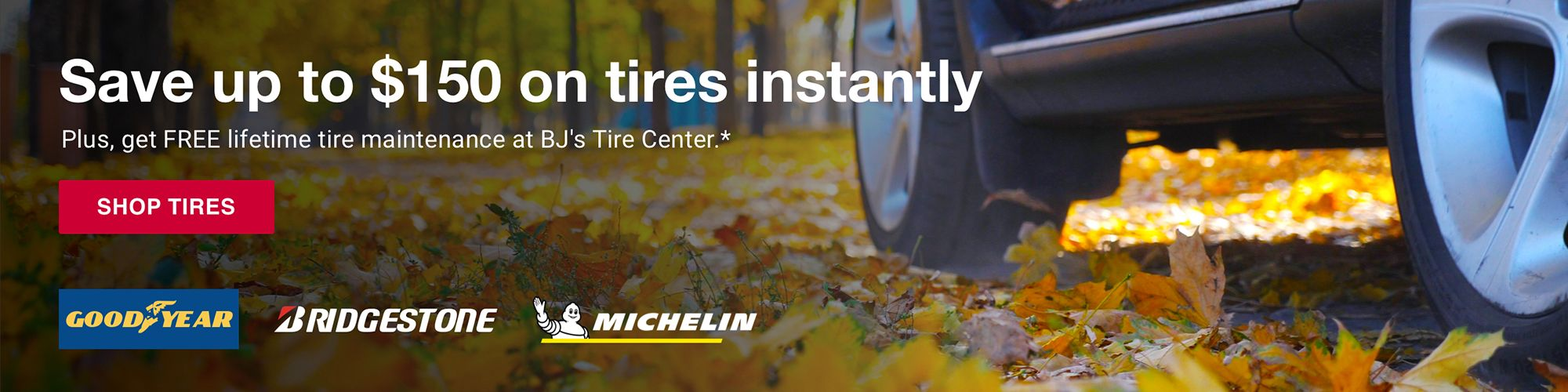 Save up to $150 on tires instantly. Plus get FREE lifetime tire maintenance at BJ's Tire Centers. Click to shop tires.