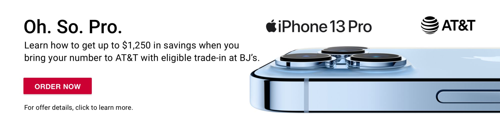 Oh. So. Pro. Learn how new and existing customers get the epic iPhone 13 Pro for $0 with eligible trade-in.* For offer details, click to learn more. Apple iPhone13 Pro with AT&T.