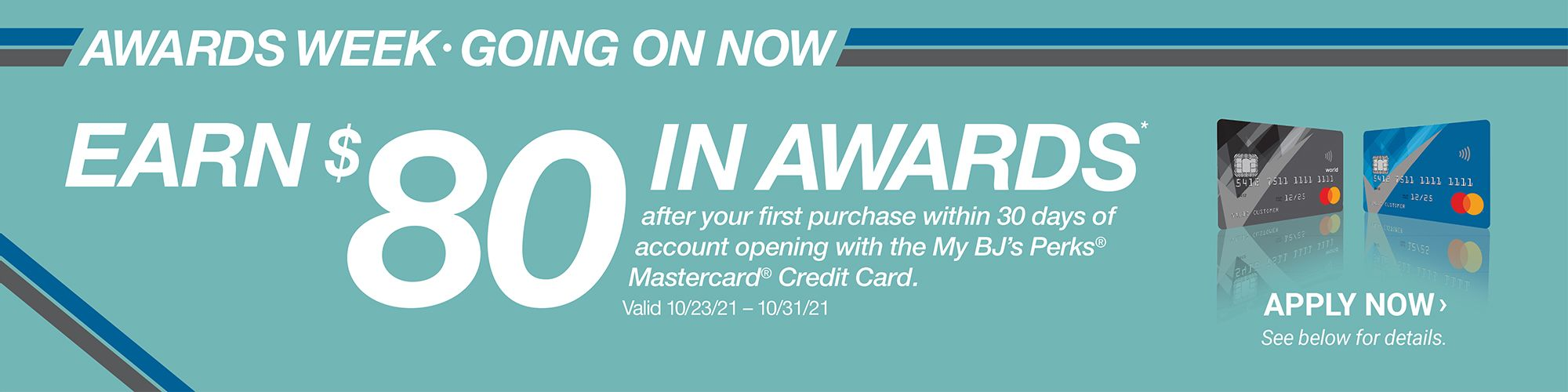 Awards week, going on now. Earn 80 dollars in rewards after eyour first purchase within 30 days of account opening with the My BJ's Perks Mastercard Credit Card. Valid from 10/23-10/31. Click here to apply now. See below for details.